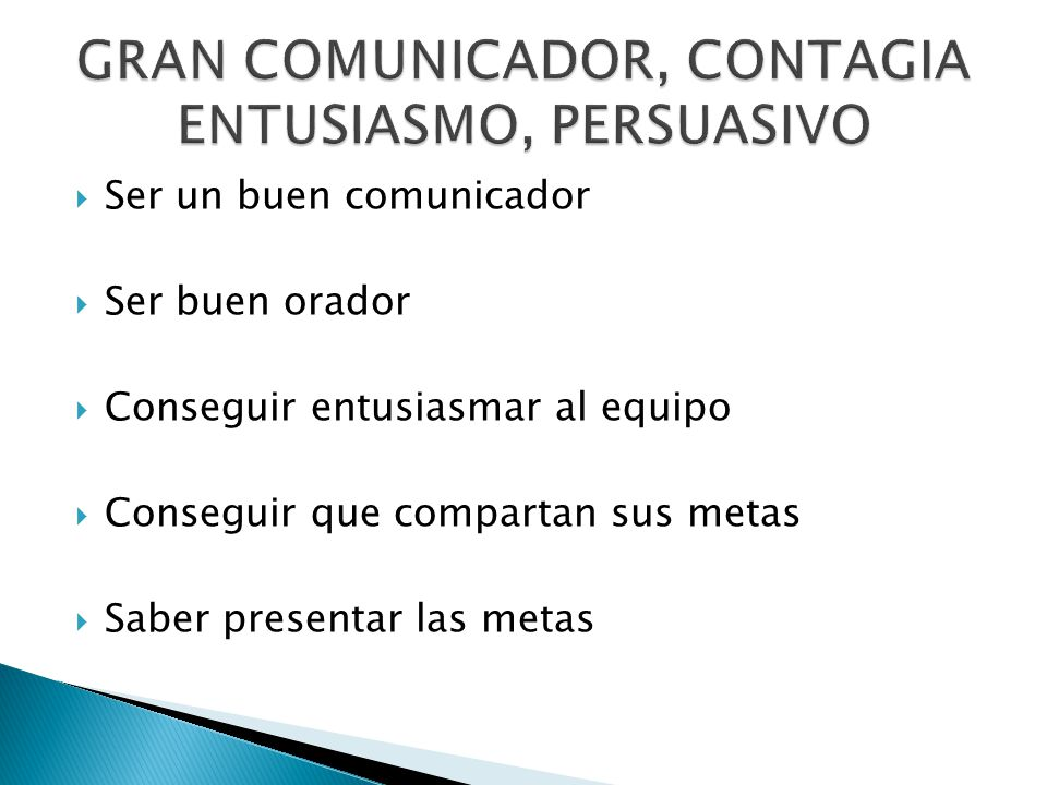 Ser un buen comunicador Ser buen orador Conseguir entusiasmar al equipo Conseguir que compartan sus metas Saber presentar las metas