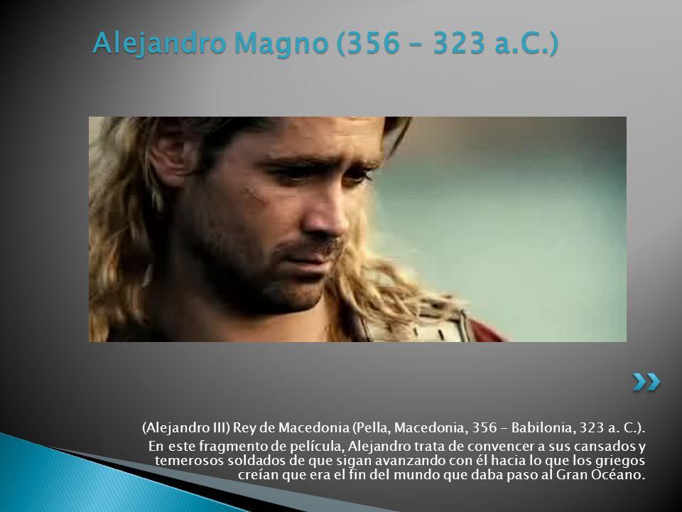 (Alejandro III) Rey de Macedonia (Pella, Macedonia, 356 - Babilonia, 323 a. C.). En este fragmento de película, Alejandro trata de convencer a sus can