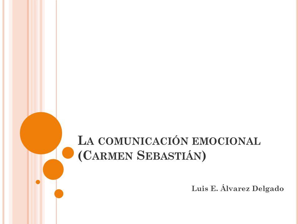 L A COMUNICACIÓN EMOCIONAL (C ARMEN S EBASTIÁN ) Luis E. Álvarez Delgado