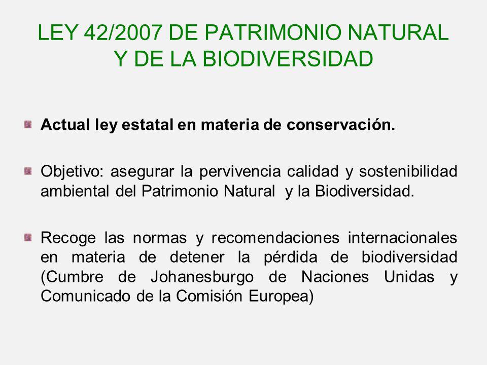 LEY 42/2007 DE PATRIMONIO NATURAL Y DE LA BIODIVERSIDAD Actual ley estatal en materia de conservación. Objetivo: asegurar la pervivencia calidad y sos