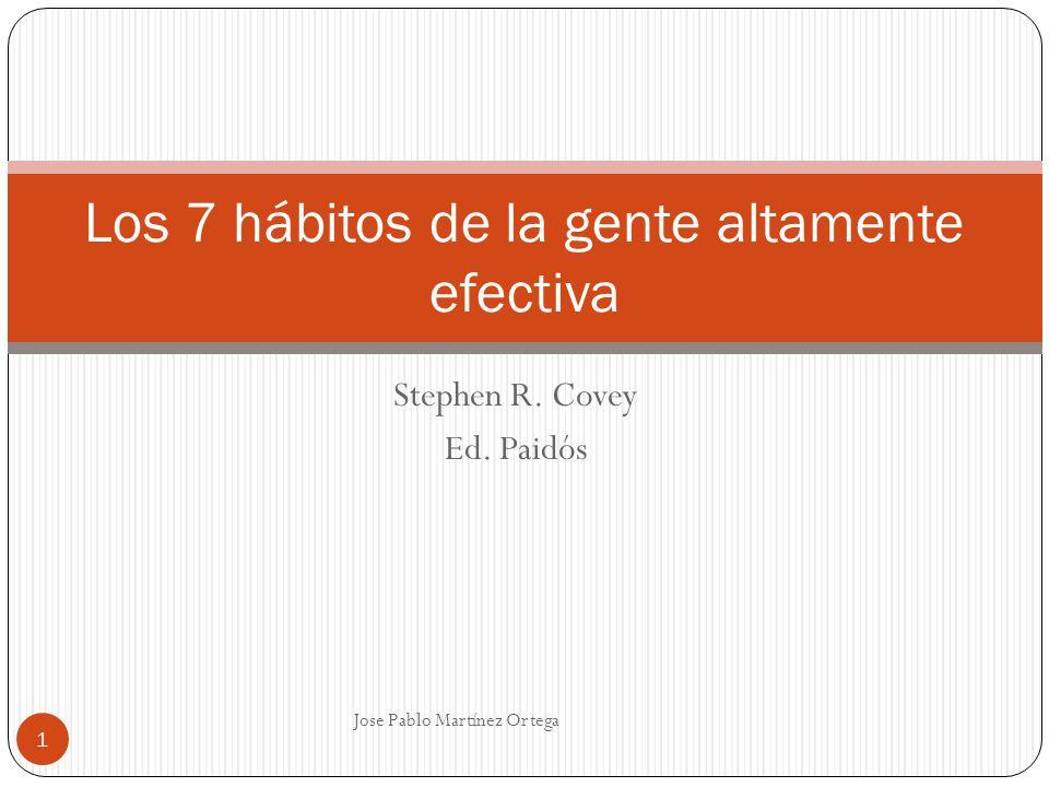 Stephen R. Covey Ed. Paidós Jose Pablo Martínez Ortega 1 Los 7 hábitos de la gente altamente efectiva