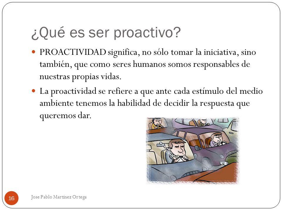 Jose Pablo Martínez Ortega 16 PROACTIVIDAD significa, no sólo tomar la iniciativa, sino también, que como seres humanos somos responsables de nuestras