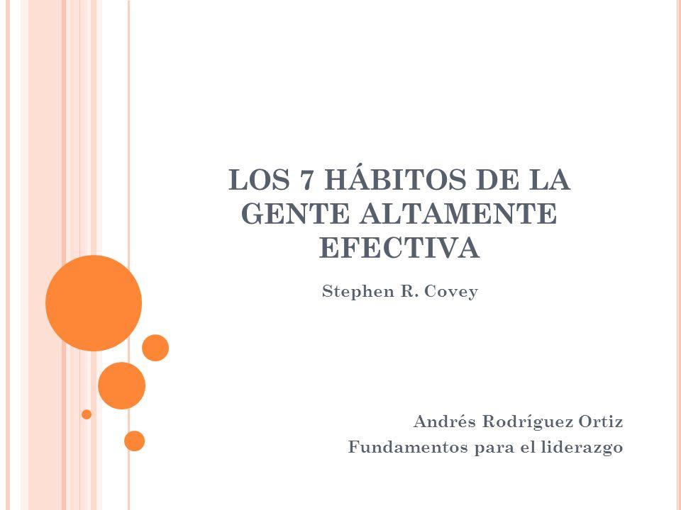 LOS 7 HÁBITOS DE LA GENTE ALTAMENTE EFECTIVA Stephen R. Covey Andrés Rodríguez Ortiz Fundamentos para el liderazgo