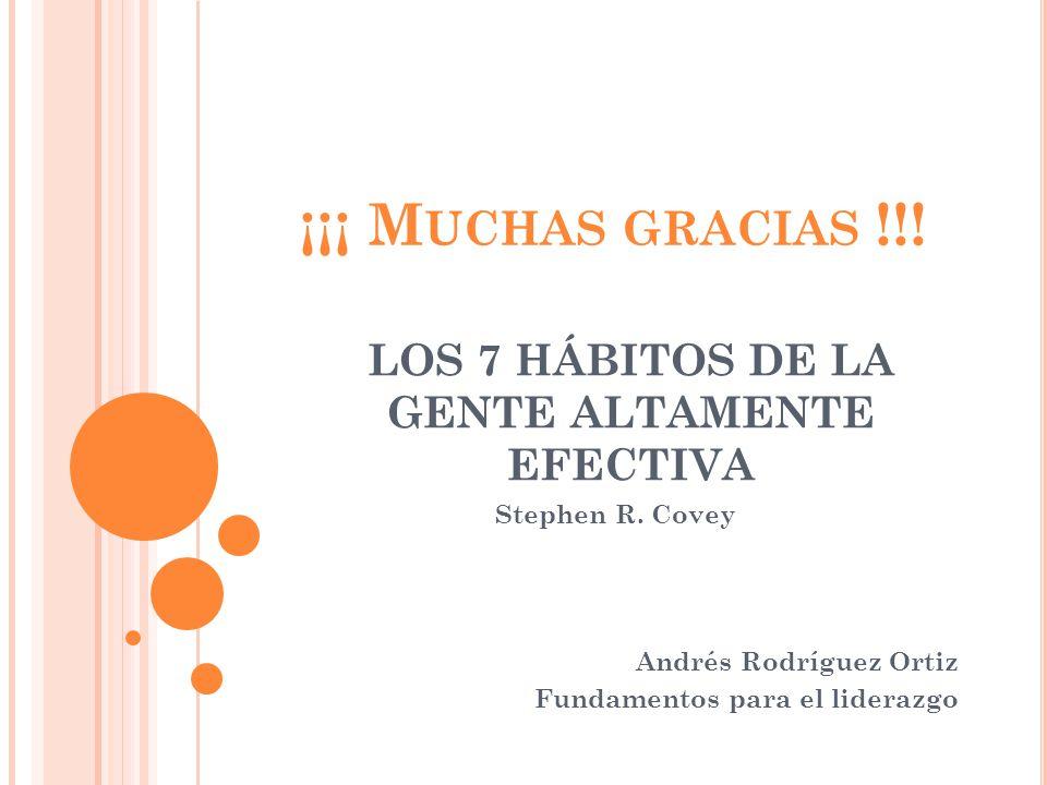 ¡¡¡ M UCHAS GRACIAS !!! Stephen R. Covey Andrés Rodríguez Ortiz Fundamentos para el liderazgo LOS 7 HÁBITOS DE LA GENTE ALTAMENTE EFECTIVA