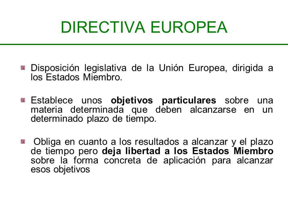 DIRECTIVA EUROPEA Disposición legislativa de la Unión Europea, dirigida a los Estados Miembro. Establece unos objetivos particulares sobre una materia