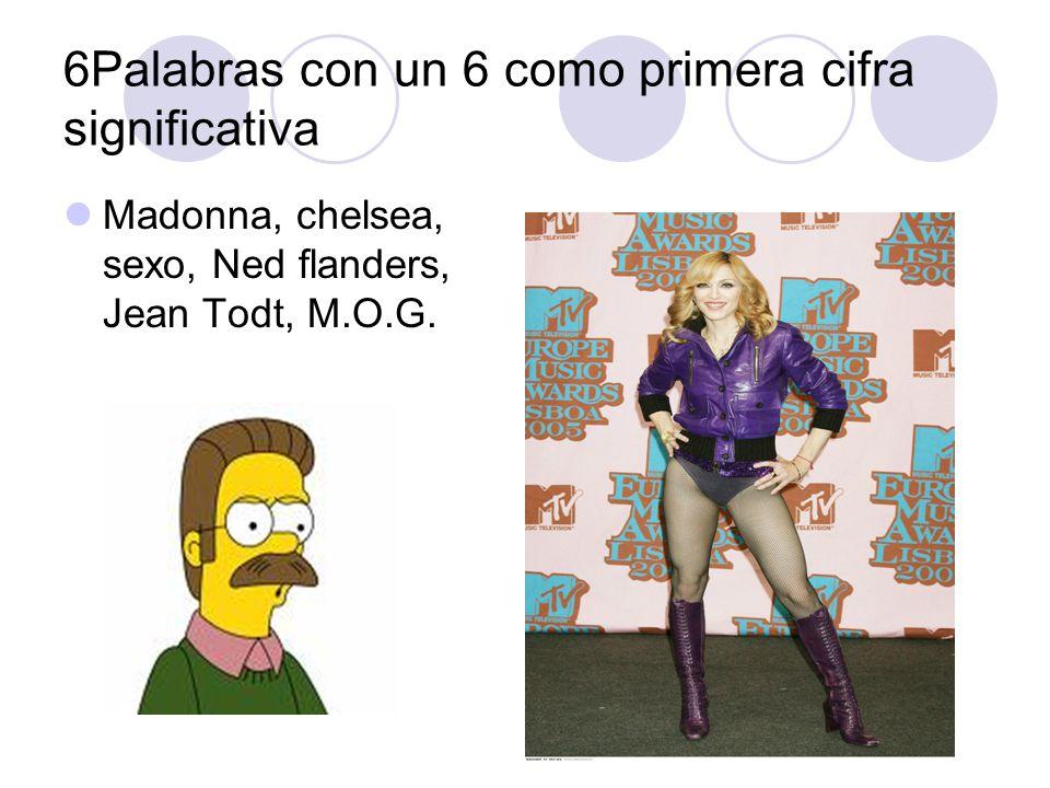 6Palabras con un 6 como primera cifra significativa Madonna, chelsea, sexo, Ned flanders, Jean Todt, M.O.G.