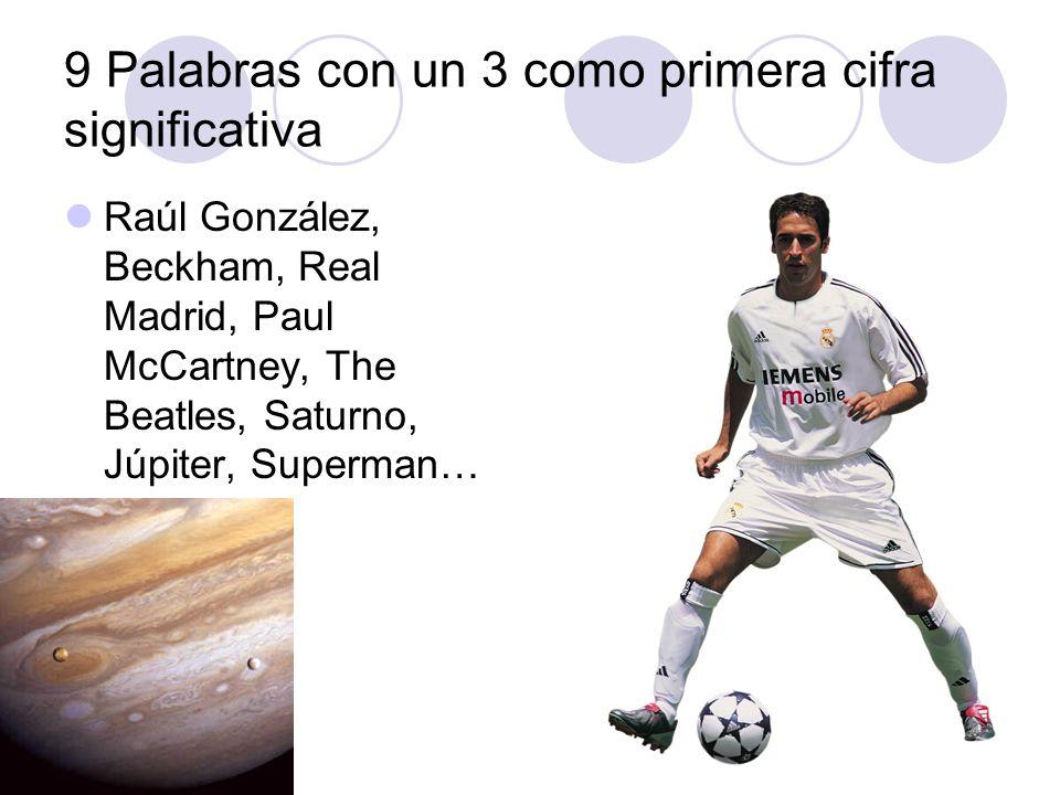9 Palabras con un 3 como primera cifra significativa Raúl González, Beckham, Real Madrid, Paul McCartney, The Beatles, Saturno, Júpiter, Superman…