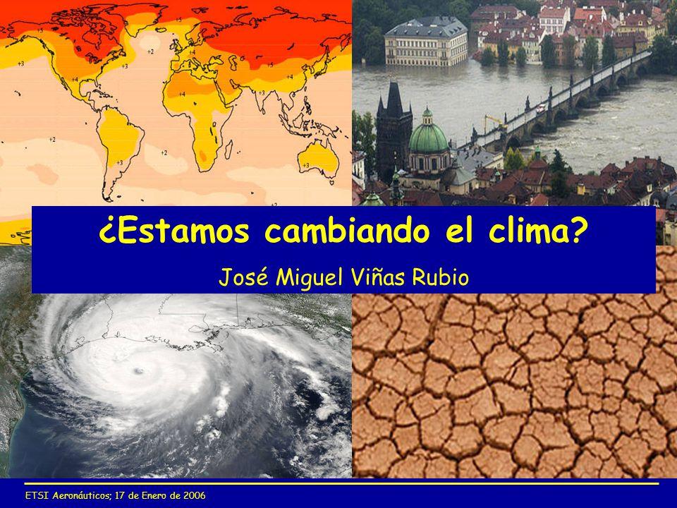 ETSI Aeronáuticos; 17 de Enero de 2006 ¿Estamos cambiando el clima? José Miguel Viñas Rubio