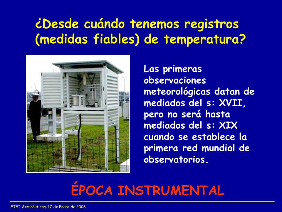 ETSI Aeronáuticos; 17 de Enero de 2006 ¿Desde cuándo tenemos registros (medidas fiables) de temperatura? ÉPOCA INSTRUMENTAL Las primeras observaciones
