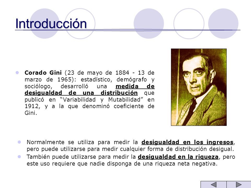 Introducción Corado Gini (23 de mayo de 1884 - 13 de marzo de 1965): estadístico, demógrafo y sociólogo, desarrolló una medida de desigualdad de una d