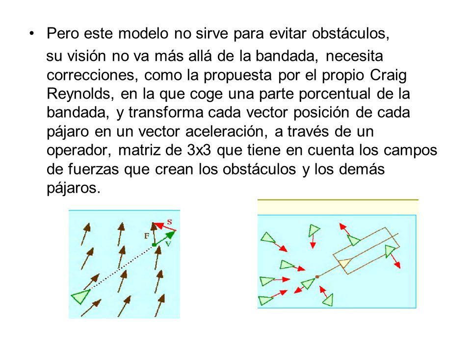 Pero este modelo no sirve para evitar obstáculos, su visión no va más allá de la bandada, necesita correcciones, como la propuesta por el propio Craig Reynolds, en la que coge una parte porcentual de la bandada, y transforma cada vector posición de cada pájaro en un vector aceleración, a través de un operador, matriz de 3x3 que tiene en cuenta los campos de fuerzas que crean los obstáculos y los demás pájaros.