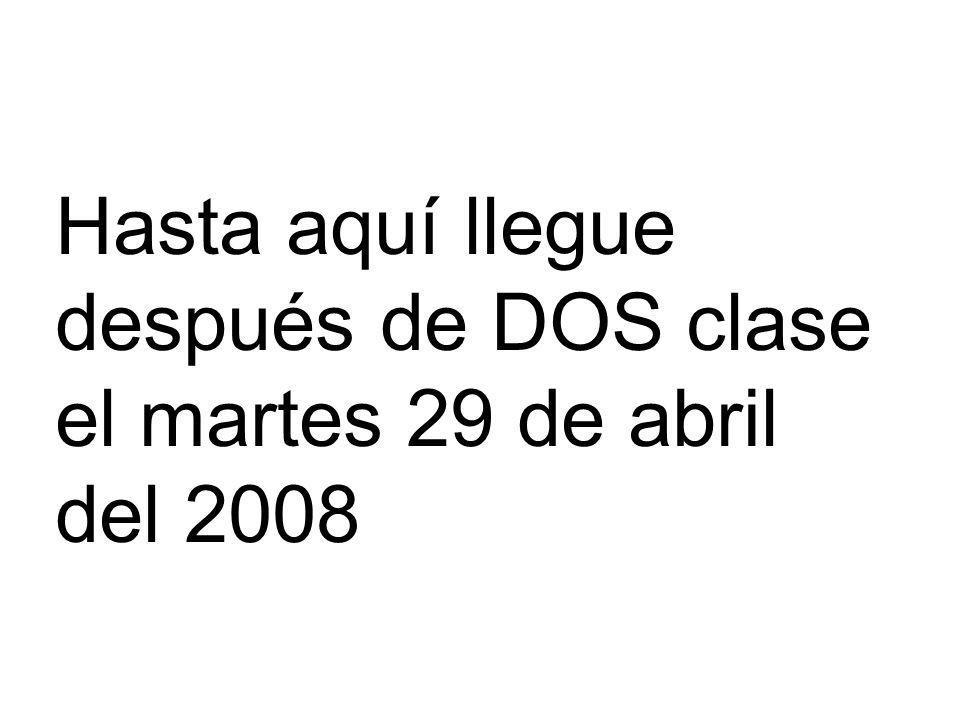 Hasta aquí llegue después de DOS clase el martes 29 de abril del 2008