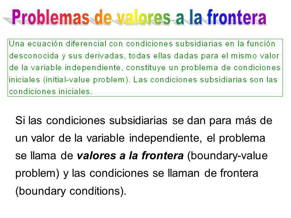Si las condiciones subsidiarias se dan para más de un valor de la variable independiente, el problema se llama de valores a la frontera (boundary-valu