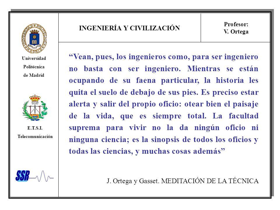 INGENIERÍA Y CIVILIZACIÓN Universidad Politécnica de Madrid E.T.S.I. Telecomunicación Profesor: V. Ortega Vean, pues, los ingenieros como, para ser in