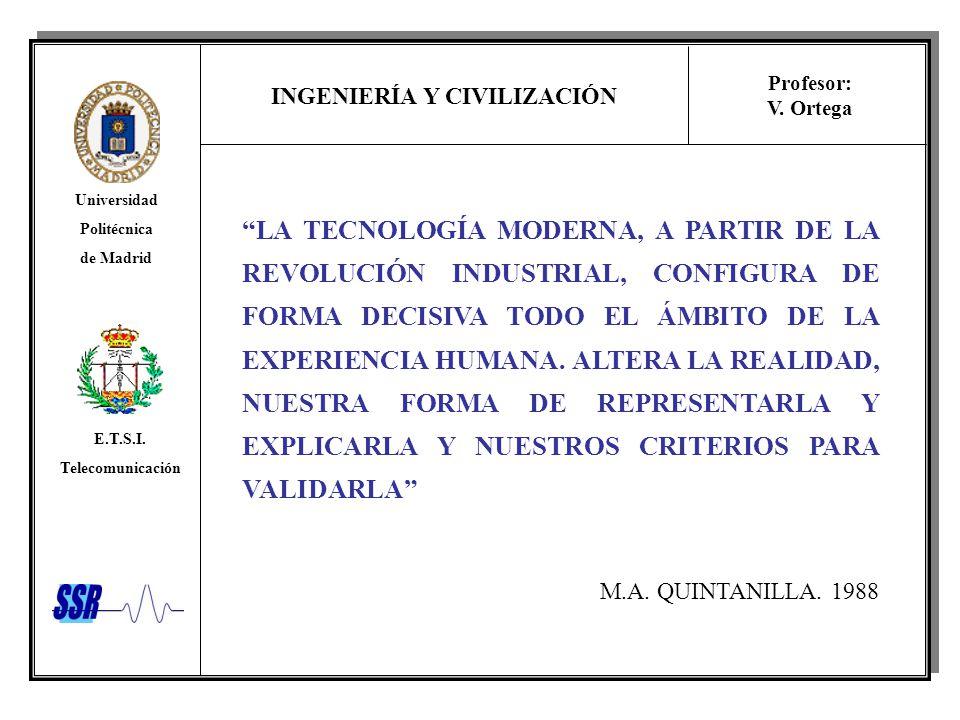 INGENIERÍA Y CIVILIZACIÓN Universidad Politécnica de Madrid E.T.S.I. Telecomunicación Profesor: V. Ortega LA TECNOLOGÍA MODERNA, A PARTIR DE LA REVOLU