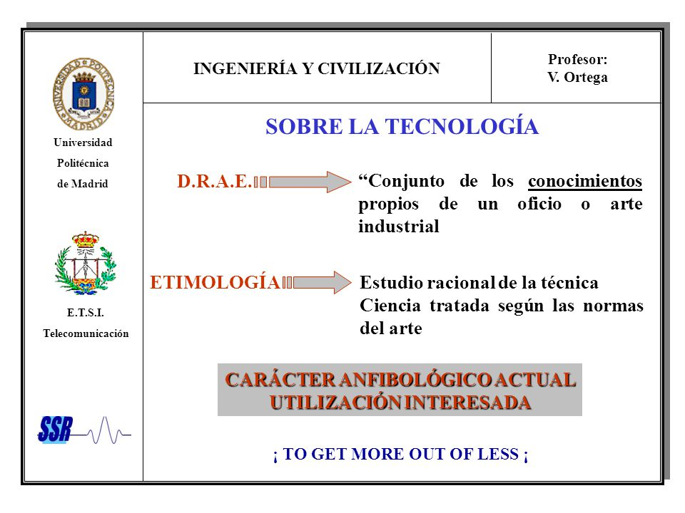 INGENIERÍA Y CIVILIZACIÓN Universidad Politécnica de Madrid E.T.S.I. Telecomunicación Profesor: V. Ortega SOBRE LA TECNOLOGÍA D.R.A.E. ETIMOLOGÍA Conj