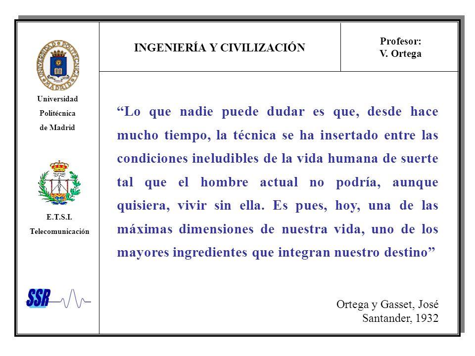 INGENIERÍA Y CIVILIZACIÓN Universidad Politécnica de Madrid E.T.S.I. Telecomunicación Profesor: V. Ortega Lo que nadie puede dudar es que, desde hace