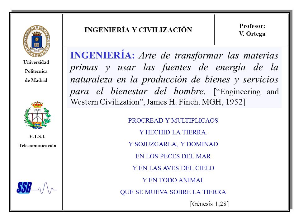 INGENIERÍA Y CIVILIZACIÓN Universidad Politécnica de Madrid E.T.S.I. Telecomunicación Profesor: V. Ortega INGENIERÍA: Arte de transformar las materias