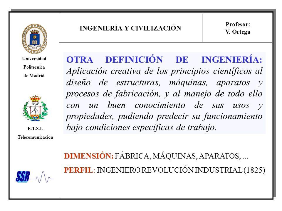 INGENIERÍA Y CIVILIZACIÓN Universidad Politécnica de Madrid E.T.S.I. Telecomunicación Profesor: V. Ortega OTRA DEFINICIÓN DE INGENIERÍA: Aplicación cr