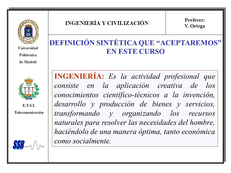 INGENIERÍA Y CIVILIZACIÓN Universidad Politécnica de Madrid E.T.S.I. Telecomunicación Profesor: V. Ortega DEFINICIÓN SINTÉTICA QUE ACEPTAREMOS EN ESTE