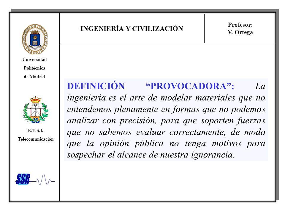 INGENIERÍA Y CIVILIZACIÓN Universidad Politécnica de Madrid E.T.S.I. Telecomunicación Profesor: V. Ortega DEFINICIÓN PROVOCADORA: La ingeniería es el