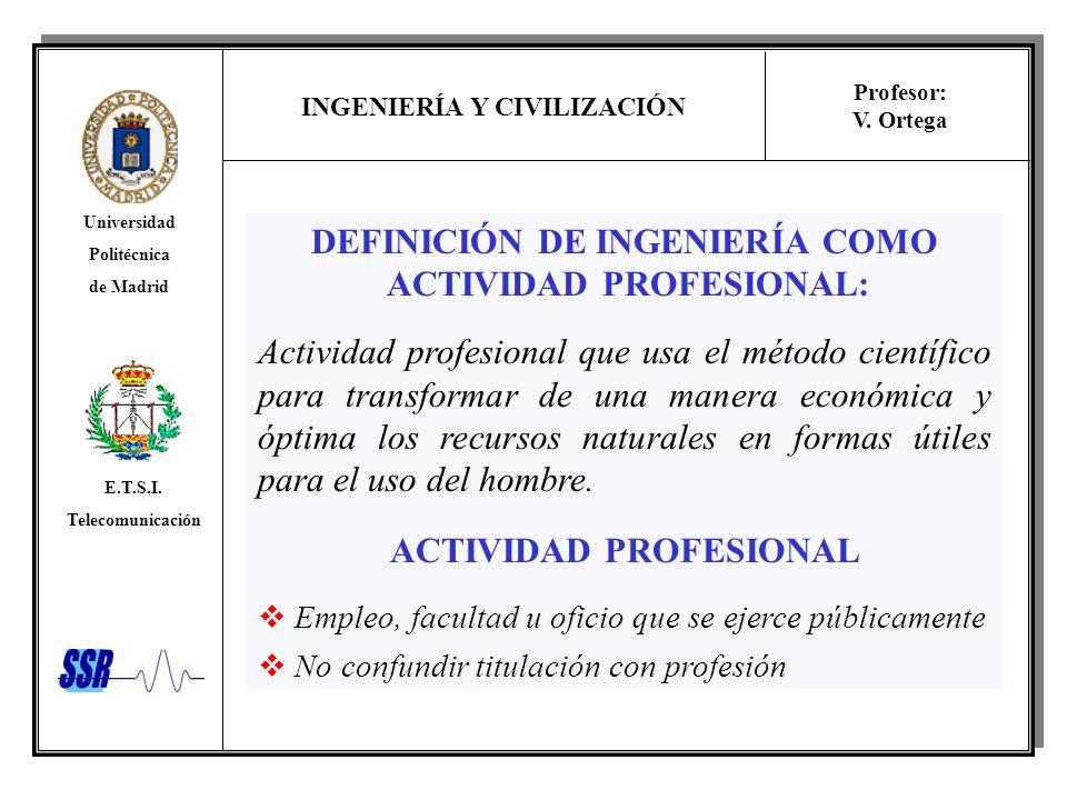 INGENIERÍA Y CIVILIZACIÓN Universidad Politécnica de Madrid E.T.S.I. Telecomunicación Profesor: V. Ortega DEFINICIÓN DE INGENIERÍA COMO ACTIVIDAD PROF