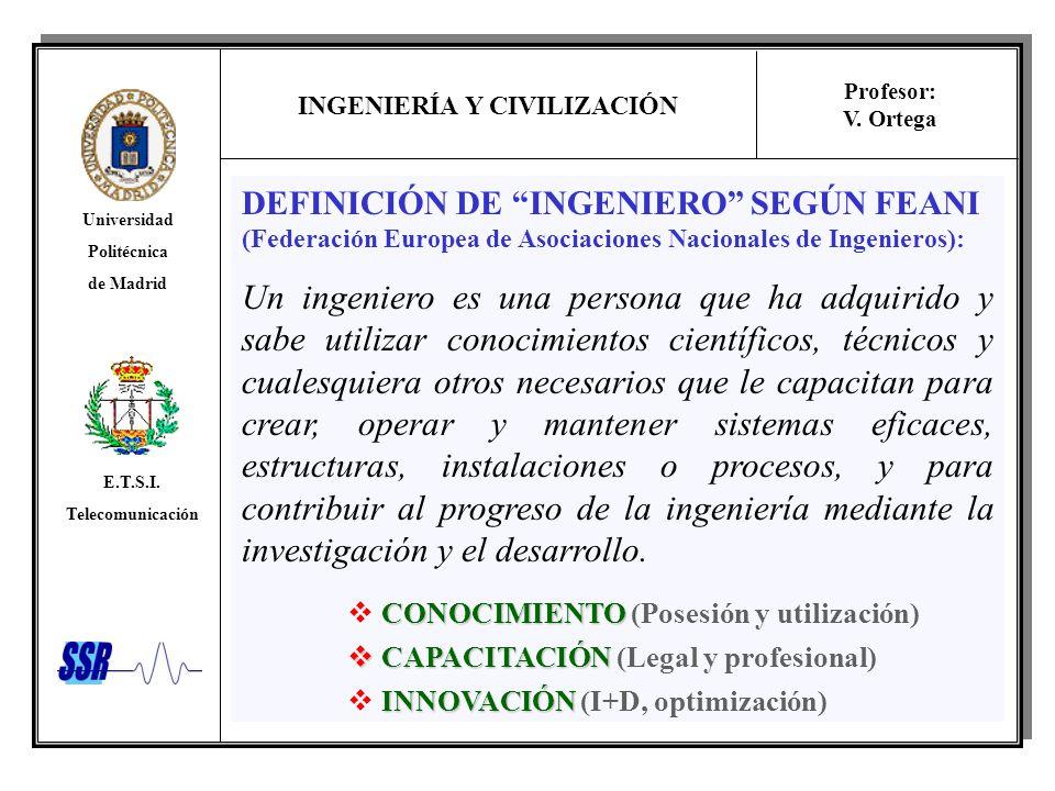 INGENIERÍA Y CIVILIZACIÓN Universidad Politécnica de Madrid E.T.S.I. Telecomunicación Profesor: V. Ortega DEFINICIÓN DE INGENIERO SEGÚN FEANI (Federac