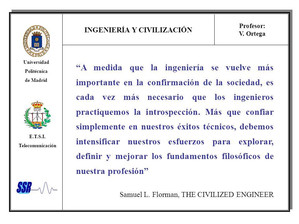 INGENIERÍA Y CIVILIZACIÓN Universidad Politécnica de Madrid E.T.S.I. Telecomunicación Profesor: V. Ortega A medida que la ingeniería se vuelve más imp