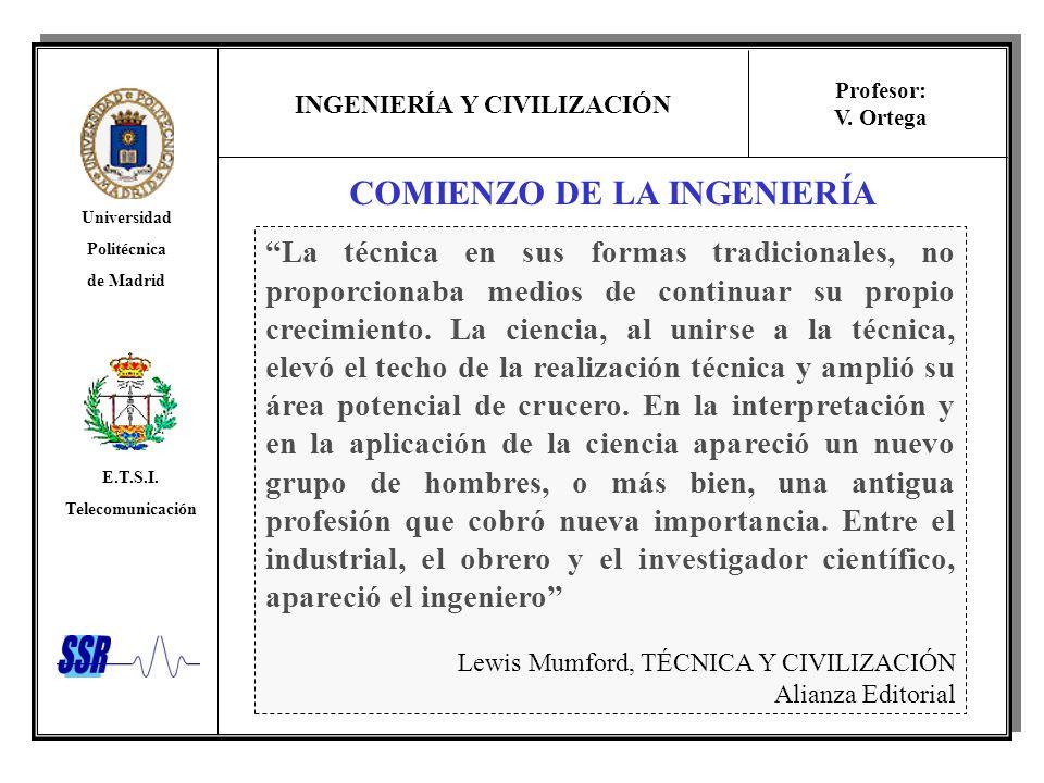 INGENIERÍA Y CIVILIZACIÓN Universidad Politécnica de Madrid E.T.S.I. Telecomunicación Profesor: V. Ortega COMIENZO DE LA INGENIERÍA La técnica en sus