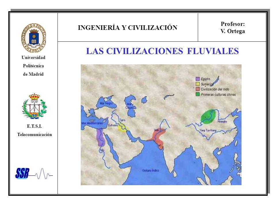 INGENIERÍA Y CIVILIZACIÓN Universidad Politécnica de Madrid E.T.S.I. Telecomunicación Profesor: V. Ortega LAS CIVILIZACIONES FLUVIALES