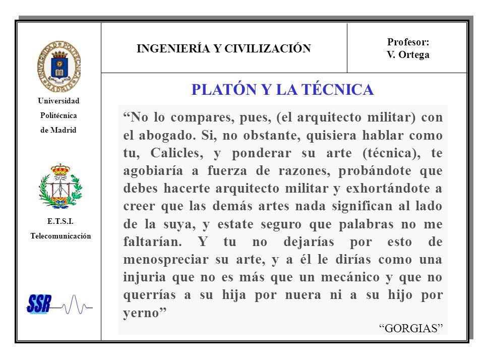 INGENIERÍA Y CIVILIZACIÓN Universidad Politécnica de Madrid E.T.S.I. Telecomunicación Profesor: V. Ortega PLATÓN Y LA TÉCNICA No lo compares, pues, (e