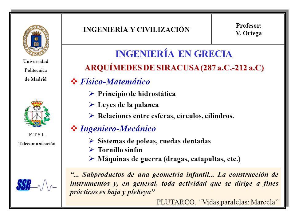 INGENIERÍA Y CIVILIZACIÓN Universidad Politécnica de Madrid E.T.S.I. Telecomunicación Profesor: V. Ortega INGENIERÍA EN GRECIA ARQUÍMEDES DE SIRACUSA