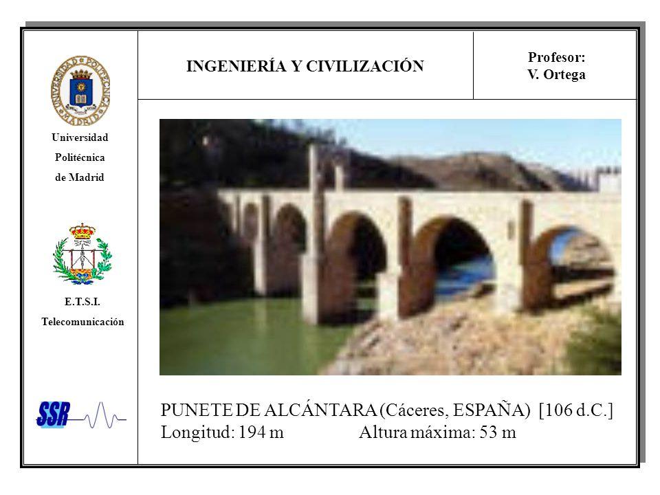 INGENIERÍA Y CIVILIZACIÓN Universidad Politécnica de Madrid E.T.S.I. Telecomunicación Profesor: V. Ortega PUNETE DE ALCÁNTARA (Cáceres, ESPAÑA) [106 d