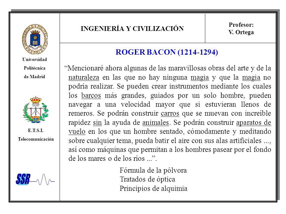 INGENIERÍA Y CIVILIZACIÓN Universidad Politécnica de Madrid E.T.S.I. Telecomunicación Profesor: V. Ortega ROGER BACON (1214-1294) Mencionaré ahora alg