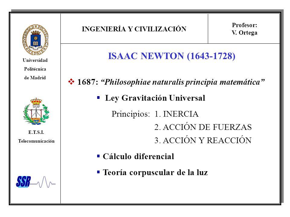 INGENIERÍA Y CIVILIZACIÓN Universidad Politécnica de Madrid E.T.S.I. Telecomunicación Profesor: V. Ortega ISAAC NEWTON (1643-1728) 1687: Philosophiae