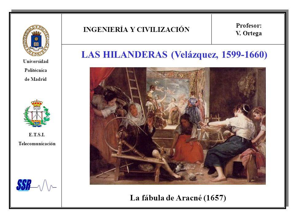 INGENIERÍA Y CIVILIZACIÓN Universidad Politécnica de Madrid E.T.S.I. Telecomunicación Profesor: V. Ortega LAS HILANDERAS (Velázquez, 1599-1660) La fáb