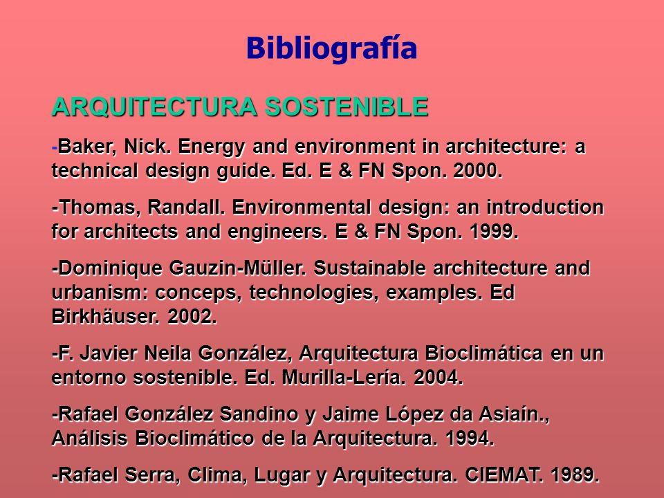 ARQUITECTURA SOSTENIBLE Baker, Nick. Energy and environment in architecture: a technical design guide. Ed. E & FN Spon. 2000. - Baker, Nick. Energy an