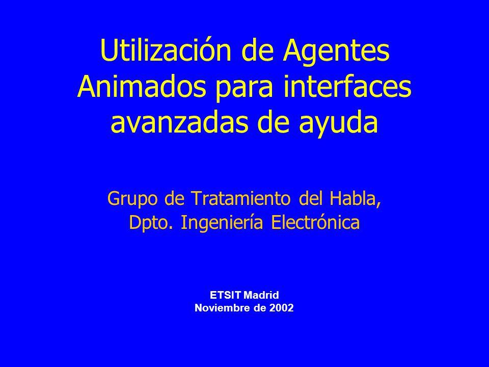 Utilización de Agentes Animados para interfaces avanzadas de ayuda Grupo de Tratamiento del Habla, Dpto. Ingeniería Electrónica ETSIT Madrid Noviembre