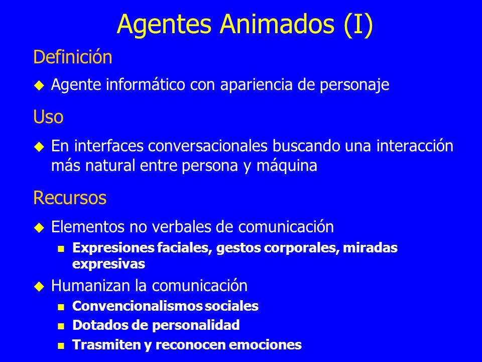 Agentes Animados (I) Definición Agente informático con apariencia de personaje Uso En interfaces conversacionales buscando una interacción más natural
