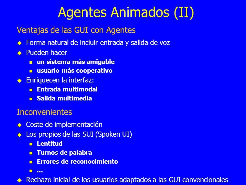 Agentes Animados (II) Ventajas de las GUI con Agentes Forma natural de incluir entrada y salida de voz Pueden hacer un sistema más amigable usuario má