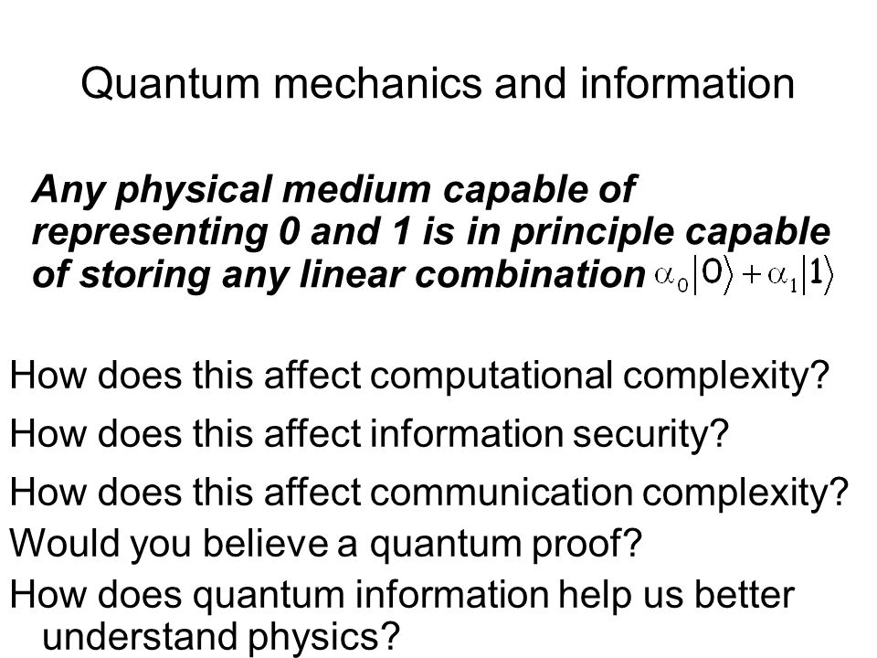 Quantum mechanics and information Any physical medium capable of representing 0 and 1 is in principle capable of storing any linear combination What d