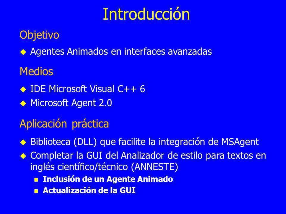 Introducción Objetivo Agentes Animados en interfaces avanzadas Medios IDE Microsoft Visual C++ 6 Microsoft Agent 2.0 Aplicación práctica Biblioteca (DLL) que facilite la integración de MSAgent Completar la GUI del Analizador de estilo para textos en inglés científico/técnico (ANNESTE) Inclusión de un Agente Animado Actualización de la GUI