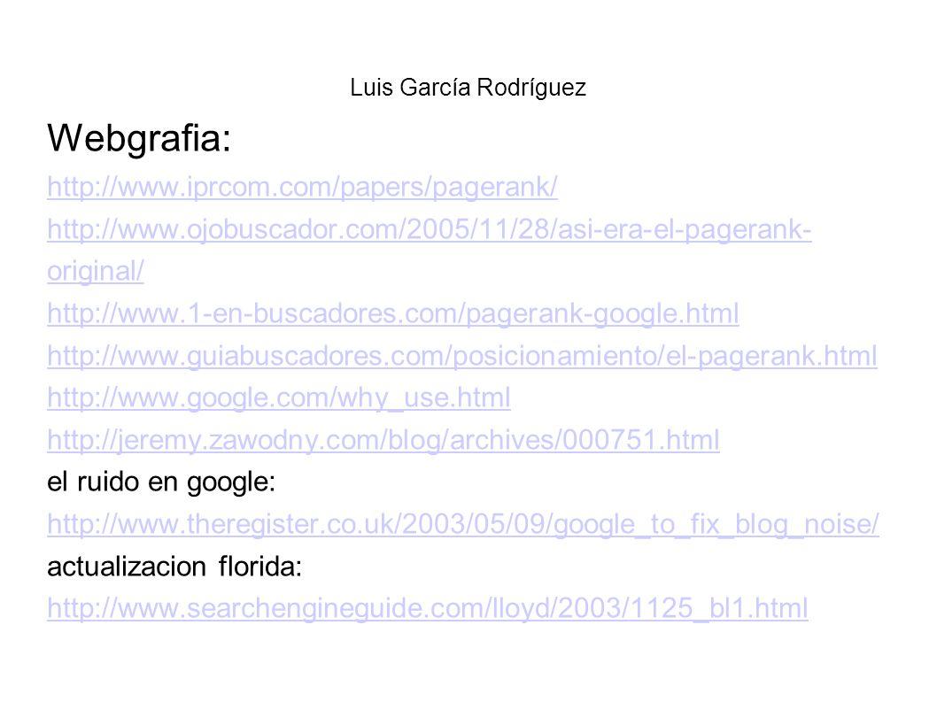 Luis García Rodríguez Webgrafia: http://www.iprcom.com/papers/pagerank/ http://www.ojobuscador.com/2005/11/28/asi-era-el-pagerank- original/ http://www.1-en-buscadores.com/pagerank-google.html http://www.guiabuscadores.com/posicionamiento/el-pagerank.html http://www.google.com/why_use.html http://jeremy.zawodny.com/blog/archives/000751.html el ruido en google: http://www.theregister.co.uk/2003/05/09/google_to_fix_blog_noise/ actualizacion florida: http://www.searchengineguide.com/lloyd/2003/1125_bl1.html