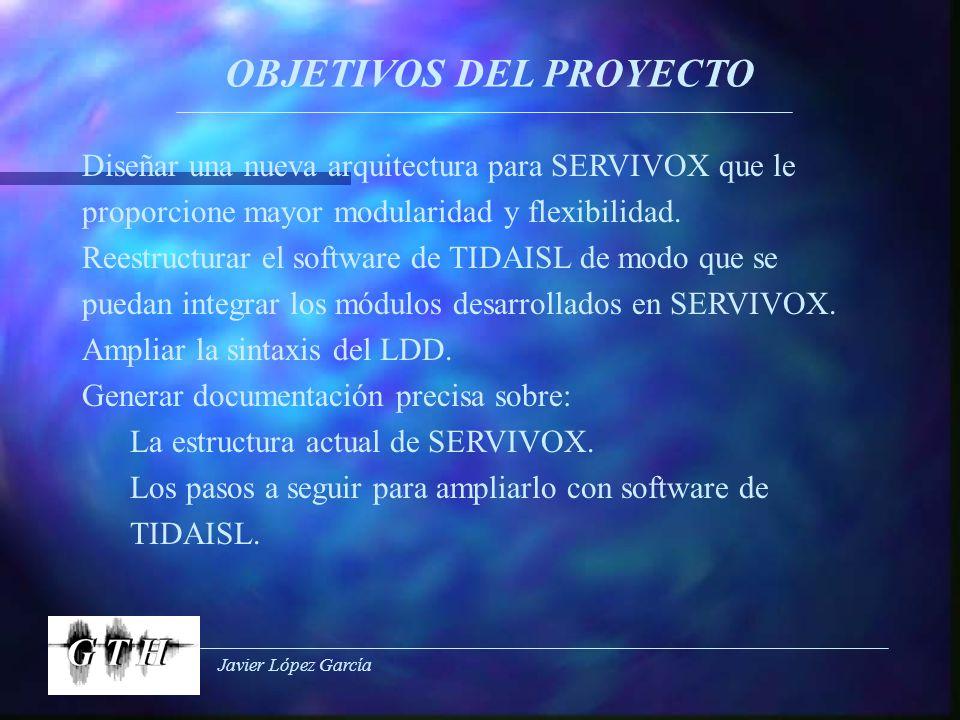 Javier López García OBJETIVOS DEL PROYECTO Diseñar una nueva arquitectura para SERVIVOX que le proporcione mayor modularidad y flexibilidad. Reestruct