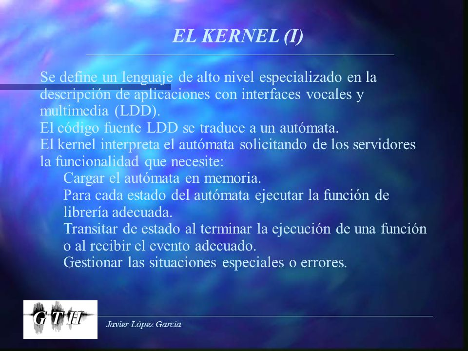 Javier López García EL KERNEL (I) Se define un lenguaje de alto nivel especializado en la descripción de aplicaciones con interfaces vocales y multimedia (LDD).