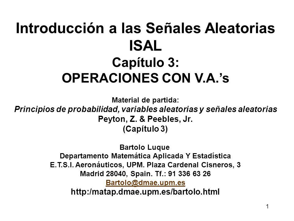 1 Introducción a las Señales Aleatorias ISAL Capítulo 3: OPERACIONES CON V.A.s Material de partida: Principios de probabilidad, variables aleatorias y señales aleatorias Peyton, Z.