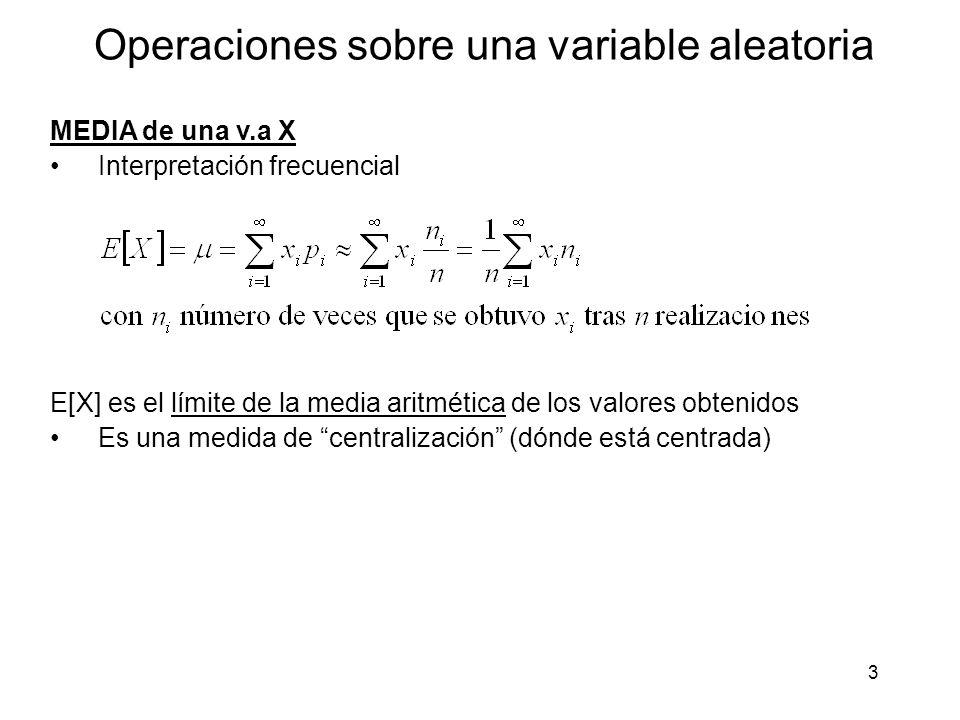 3 Operaciones sobre una variable aleatoria MEDIA de una v.a X Interpretación frecuencial E[X] es el límite de la media aritmética de los valores obtenidos Es una medida de centralización (dónde está centrada)