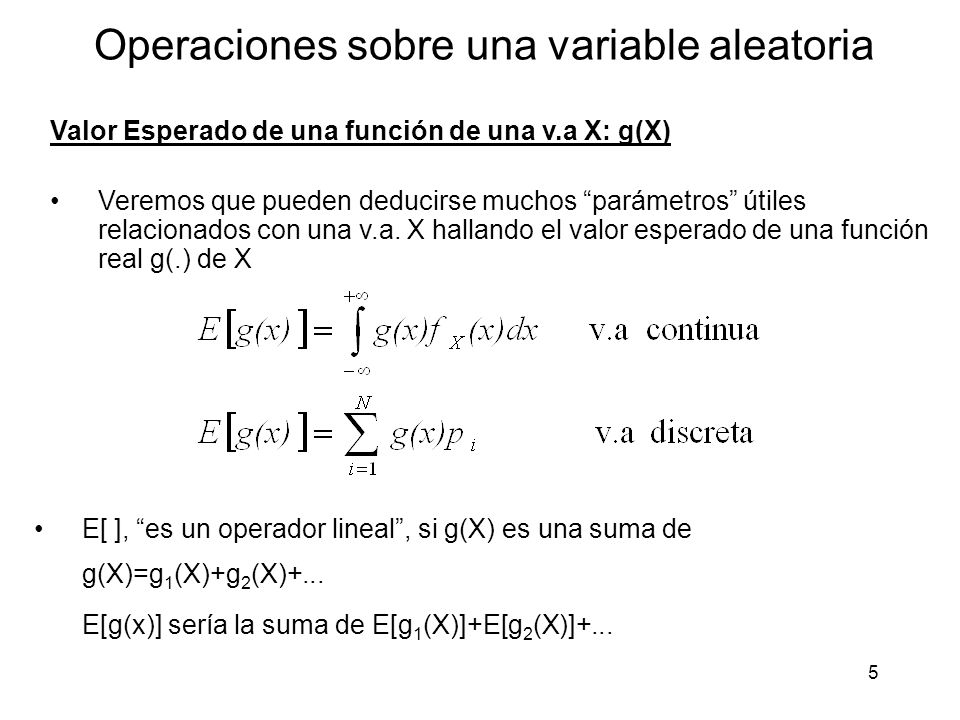 5 Operaciones sobre una variable aleatoria Valor Esperado de una función de una v.a X: g(X) Veremos que pueden deducirse muchos parámetros útiles relacionados con una v.a.
