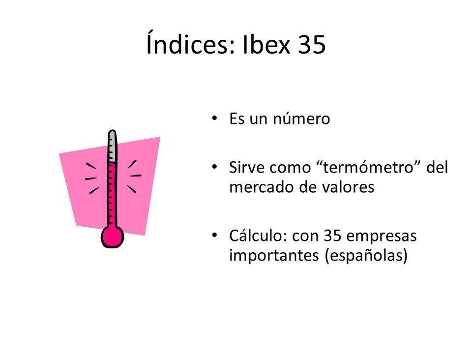 Índices: Ibex 35 Es un número Sirve como termómetro del mercado de valores Cálculo: con 35 empresas importantes (españolas)