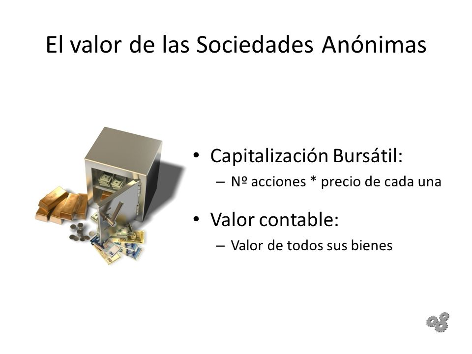 El valor de las Sociedades Anónimas Capitalización Bursátil: – Nº acciones * precio de cada una Valor contable: – Valor de todos sus bienes